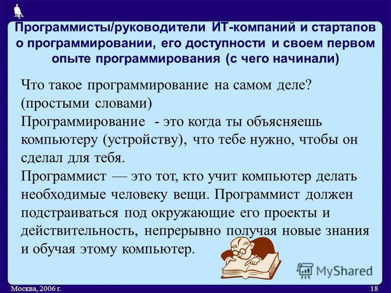 Программисты/руководители ИТ-компаний и стартапов о программировании, его доступности и своем первом опыте программирования (с чего начинали) Москва, 2006 г.18 Что такое программирование на самом деле? (простыми словами) Программирование - это когда
