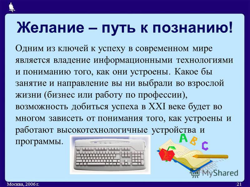 Желание – путь к познанию! Москва, 2006 г.21 Одним из ключей к успеху в современном мире является владение информационными технологиями и пониманию того, как они устроены. Какое бы занятие и направление вы ни выбрали во взрослой жизни (бизнес или раб