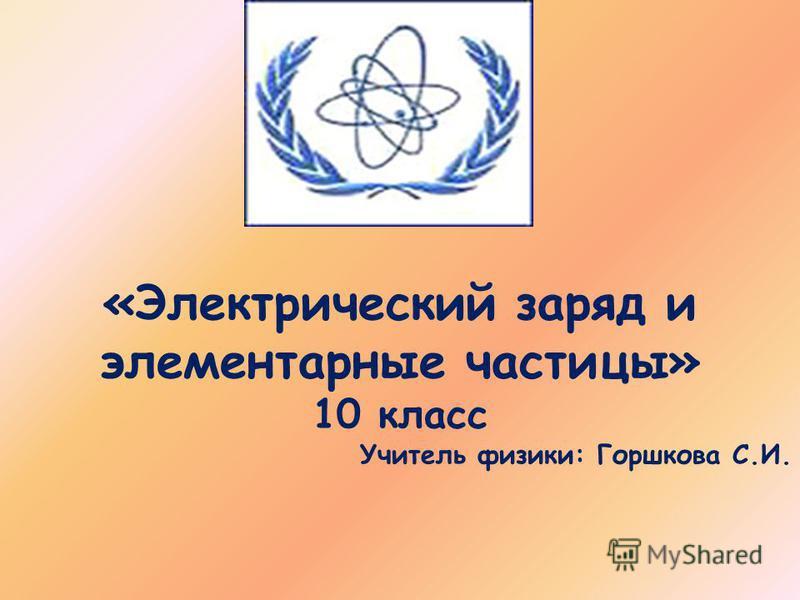 «Электрический заряд и элементарные частицы» 10 класс Учитель физики: Горшкова С.И.