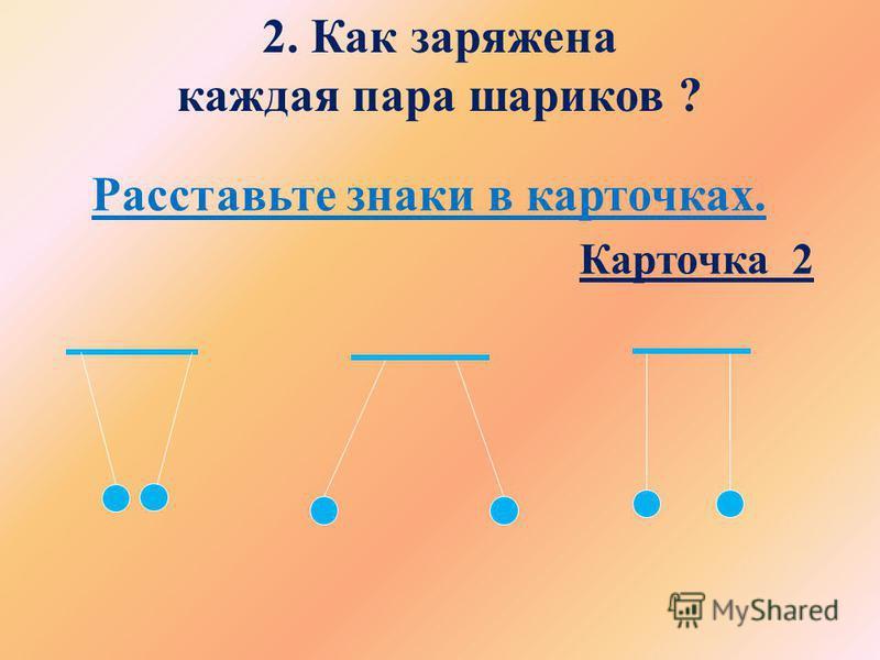 2. Как заряжена каждая пара шариков ? Расставьте знаки в карточках. Карточка 2
