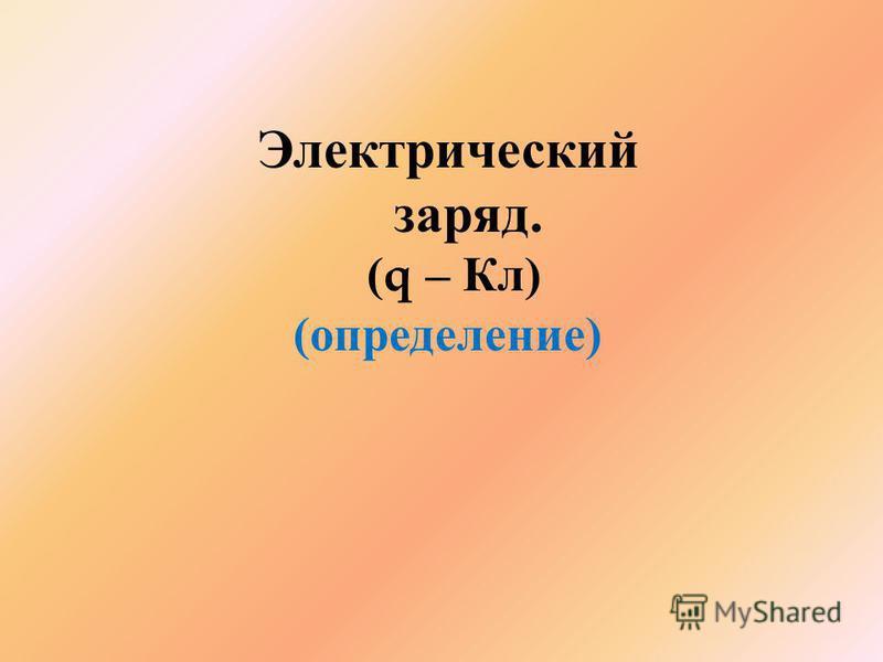 Электрический заряд. (q – Кл ) ( определение )