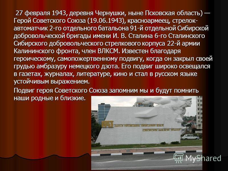 27 февраля 1943, деревня Чернушки, ныне Псковская область) Герой Советского Союза (19.06.1943), красноармеец, стрелок- автоматчик 2-го отдельного батальона 91-й отдельной Сибирской добровольческой бригады имени И. В. Сталина 6-го Сталинского Сибирско