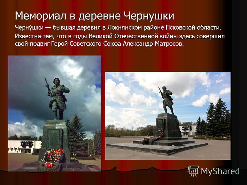 Мемориал в деревне Чернушки Черну́шки бывшая деревня в Локнянском районе Псковской области. Известна тем, что в годы Великой Отечественной войны здесь совершил свой подвиг Герой Советского Союза Александр Матросов.