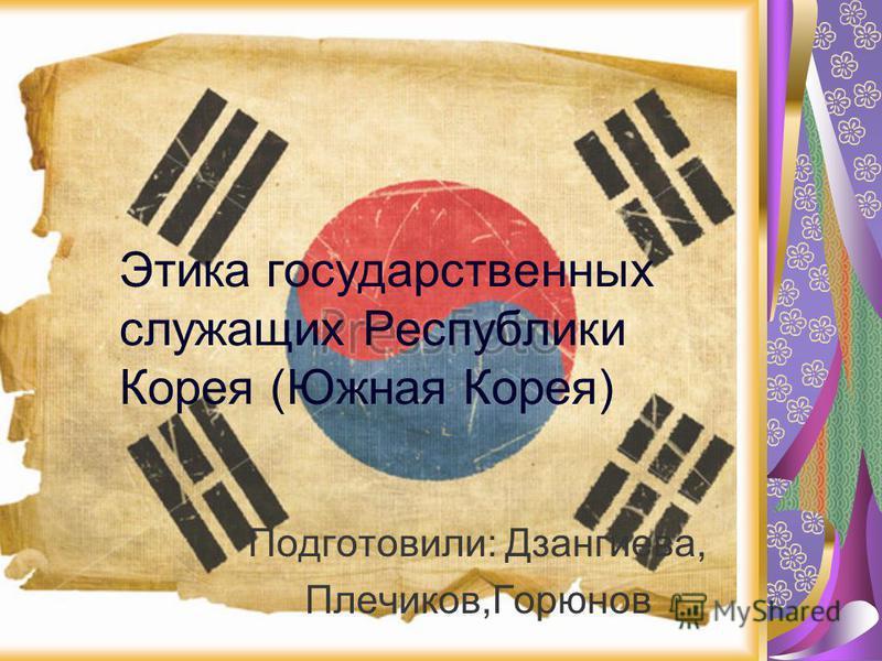 Этика государственных служащих Республики Корея (Южная Корея) Подготовили: Дзангиева, Плечиков,Горюнов
