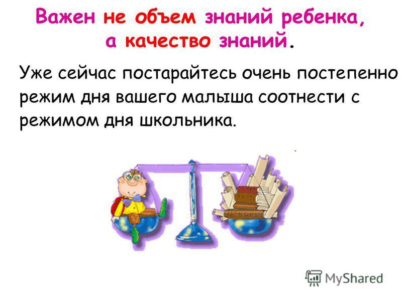 Уже сейчас постарайтесь очень постепенно режим дня вашего малыша соотнести с режимом дня школьника. Важен не объем знаний ребенка, а качество знаний.