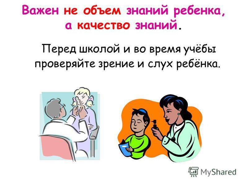 Перед школой и во время учёбы проверяйте зрение и слух ребёнка. Важен не объем знаний ребенка, а качество знаний.