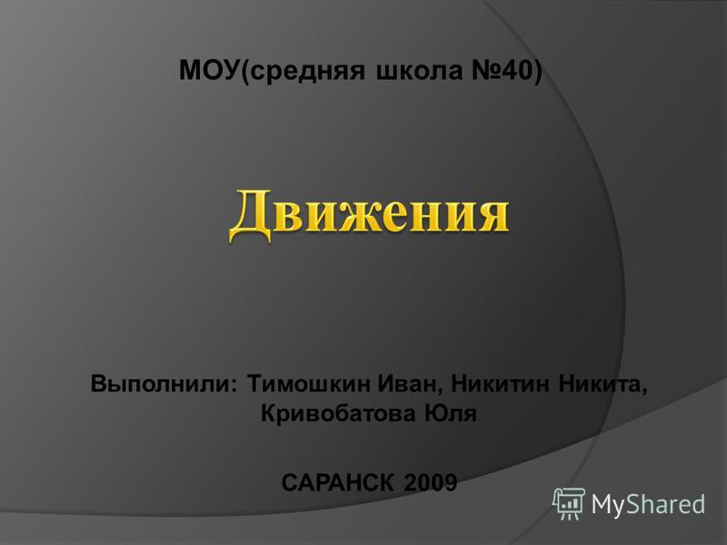 Выполнили: Тимошкин Иван, Никитин Никита, Кривобатова Юля САРАНСК 2009 МОУ(средняя школа 40)