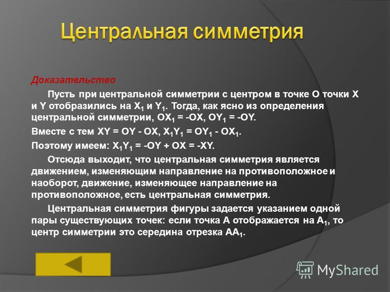 Доказательство Пусть при центральной симметрии с центром в точке О точки X и Y отобразились на X 1 и Y 1. Тогда, как ясно из определения центральной симметрии, OX 1 = -OX, OY 1 = -OY. Вместе с тем XY = OY - OX, X 1 Y 1 = OY 1 - OX 1. Поэтому имеем: X