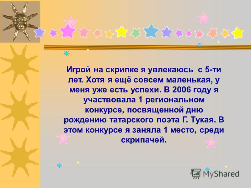 Игрой на скрипке я увлекаюсь с 5-ти лет. Хотя я ещё совсем маленькая, у меня уже есть успехи. В 2006 году я участвовала 1 региональном конкурсе, посвященной дню рождению татарского поэта Г. Тукая. В этом конкурсе я заняла 1 место, среди скрипачей.