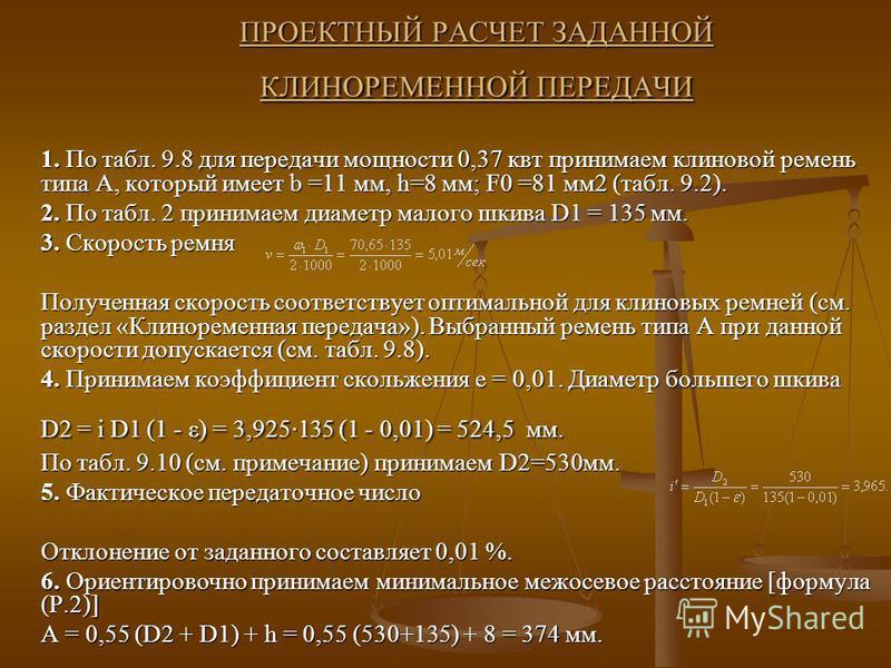 ПРОЕКТНЫЙ РАСЧЕТ ЗАДАННОЙ КЛИНОРЕМЕННОЙ ПЕРЕДАЧИ 1. По табл. 9.8 для передачи мощности 0,37 квт принимаем клиновой ремень типа А, который имеет b =11 мм, h=8 мм; F0 =81 мм 2 (табл. 9.2). 2. По табл. 2 принимаем диаметр малого шкива D1 = 135 мм. 3. Ск