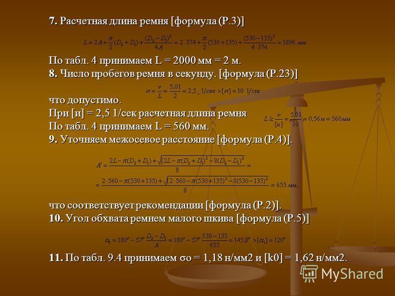 7. Расчетная длина ремня [формула (Р.3)] По табл. 4 принимаем L = 2000 мм = 2 м. 8. Число пробегов ремня в секунду. [формула (Р.23)] что допустимо. При [и] = 2,5 1/сек расчетная длина ремня По табл. 4 принимаем L = 560 мм. 9. Уточняем межосевое расст