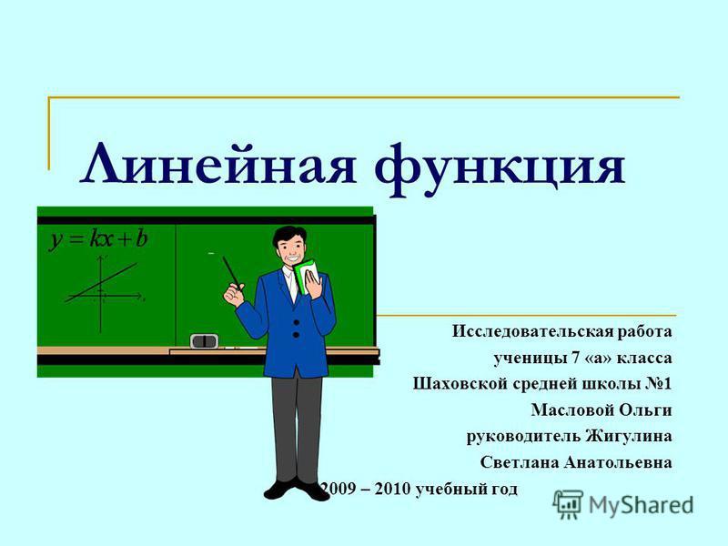 Линейная функция Исследовательская работа ученицы 7 «а» класса Шаховской средней школы 1 Масловой Ольги руководитель Жигулина Светлана Анатольевна 2009 – 2010 учебный год
