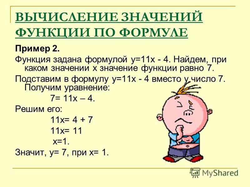 ВЫЧИСЛЕНИЕ ЗНАЧЕНИЙ ФУНКЦИИ ПО ФОРМУЛЕ Пример 2. Функция задана формулой у=11 х - 4. Найдем, при каком значении х значение функции равно 7. Подставим в формулу у=11 х - 4 вместо у число 7. Получим уравнение: 7= 11 х – 4. Решим его: 11 х= 4 + 7 11 х=