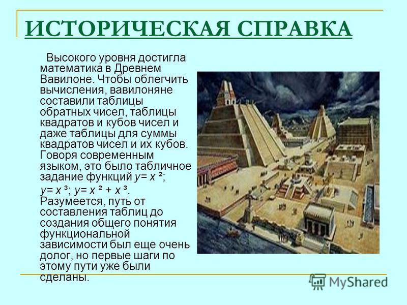 ИСТОРИЧЕСКАЯ СПРАВКА Высокого уровня достигла математика в Древнем Вавилоне. Чтобы облегчить вычисления, вавилоняне составили таблицы обратных чисел, таблицы квадратов и кубов чисел и даже таблицы для суммы квадратов чисел и их кубов. Говоря современ