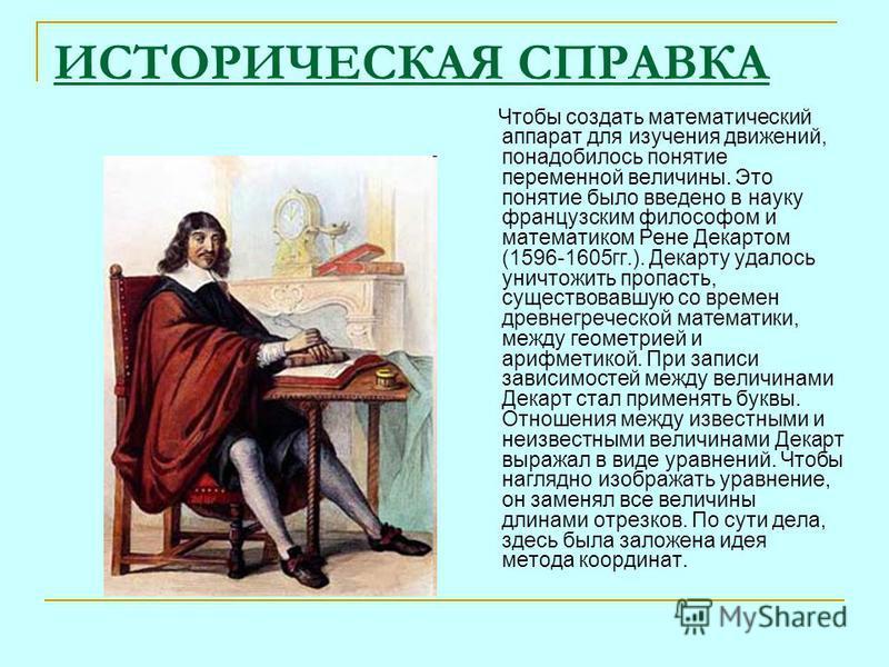 ИСТОРИЧЕСКАЯ СПРАВКА Чтобы создать математический аппарат для изучения движений, понадобилось понятие переменной величины. Это понятие было введено в науку французским философом и математиком Рене Декартом (1596-1605 гг.). Декарту удалось уничтожить