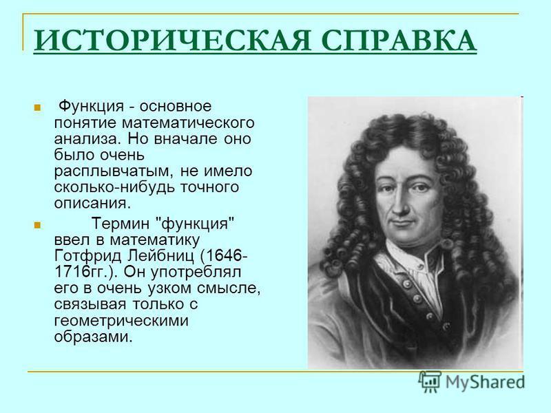ИСТОРИЧЕСКАЯ СПРАВКА Функция - основное понятие математического анализа. Но вначале оно было очень расплывчатым, не имело сколько-нибудь точного описания. Термин