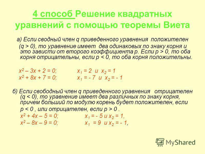 4 способ Решение квадратных уравнений с помощью теоремы Виета а) Если сводный член q приведенного уравнения положителен (q > 0), то уравнение имеет два одинаковых по знаку корня и это зависти от второго коэффициента p. Если р > 0, то оба корня отрица