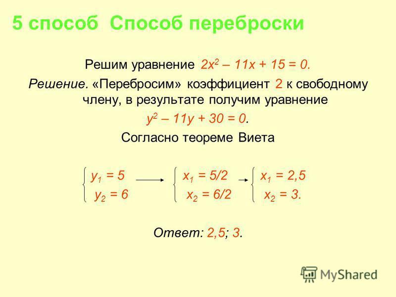 5 способ Способ переброски Решим уравнение 2 х 2 – 11 х + 15 = 0. Решение. «Перебросим» коэффициент 2 к свободному члену, в результате получим уравнение у 2 – 11 у + 30 = 0. Согласно теореме Виета у 1 = 5 х 1 = 5/2 x 1 = 2,5 у 2 = 6 x 2 = 6/2 x 2 = 3