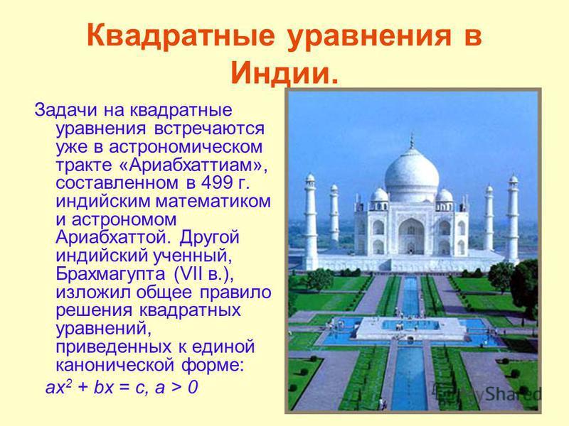 Квадратные уравнения в Индии. Задачи на квадратные уравнения встречаются уже в астрономическом тракте «Ариабхаттиам», составленном в 499 г. индийским математиком и астрономом Ариабхаттой. Другой индийский ученный, Брахмагупта (VII в.), изложил общее