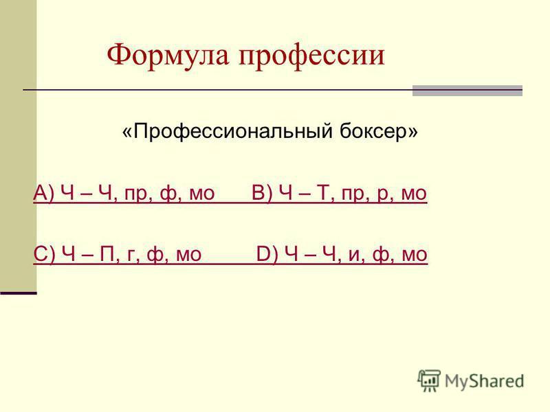 Формула профессии «Профессиональный боксер» А) Ч – Ч, пр, ф, мо В) Ч – Т, пр, р, мо С) Ч – П, г, ф, мо D) Ч – Ч, и, ф, мо