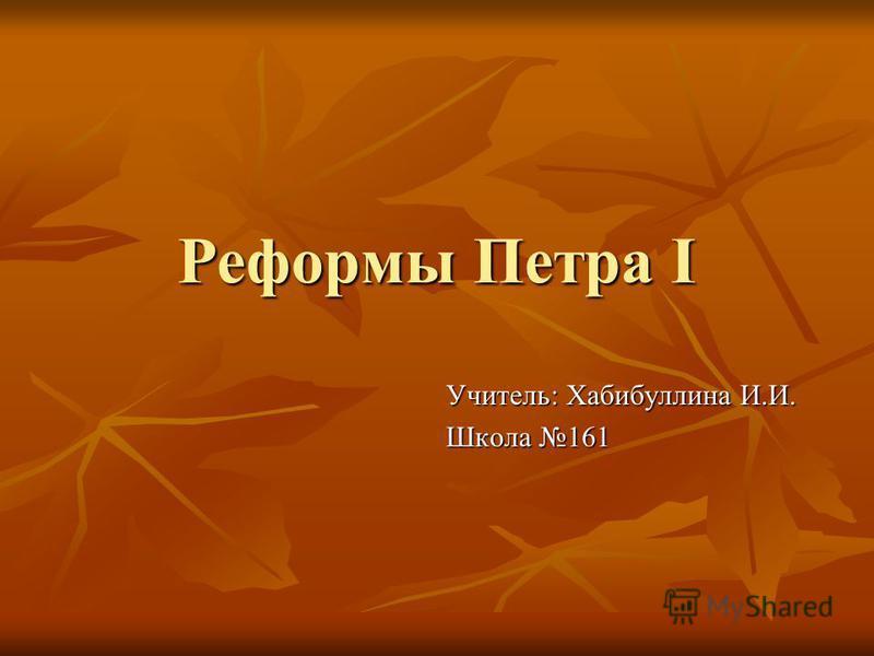 Реформы Петра I Учитель: Хабибуллина И.И. Школа 161