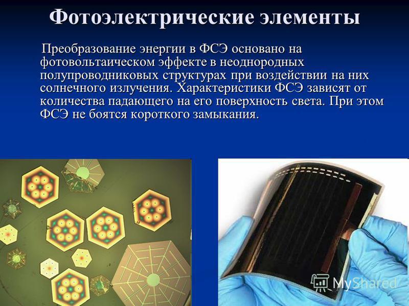 Фотоэлектрические элементы Преобразование энергии в ФСЭ основано на фотовольтаическом эффекте в неоднородных полупроводниковых структурах при воздействии на них солнечного излучения. Характеристики ФСЭ зависят от количества падающего на его поверхнос