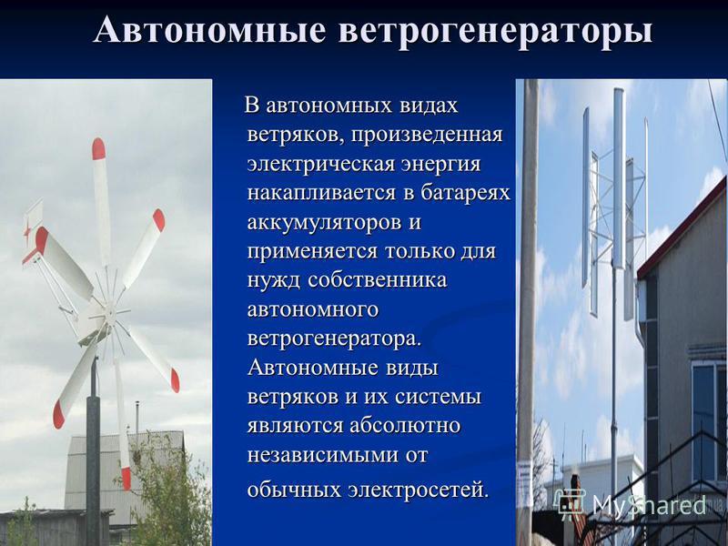 Автономные ветрогенераторы В автономных видах ветряков, произведенная электрическая энергия накапливается в батареях аккумуляторов и применяется только для нужд собственника автономного ветрогенератора. Автономные виды ветряков и их системы являются