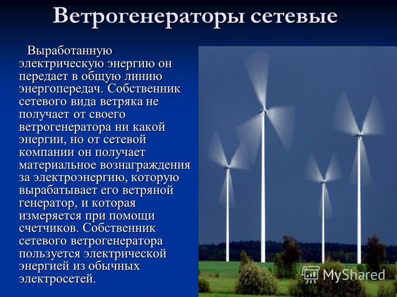 Ветрогенераторы сетевые Выработанную электрическую энергию он передает в общую линию энергопередач. Собственник сетевого вида ветряка не получает от своего ветрогенератора ни какой энергии, но от сетевой компании он получает материальное вознагражден