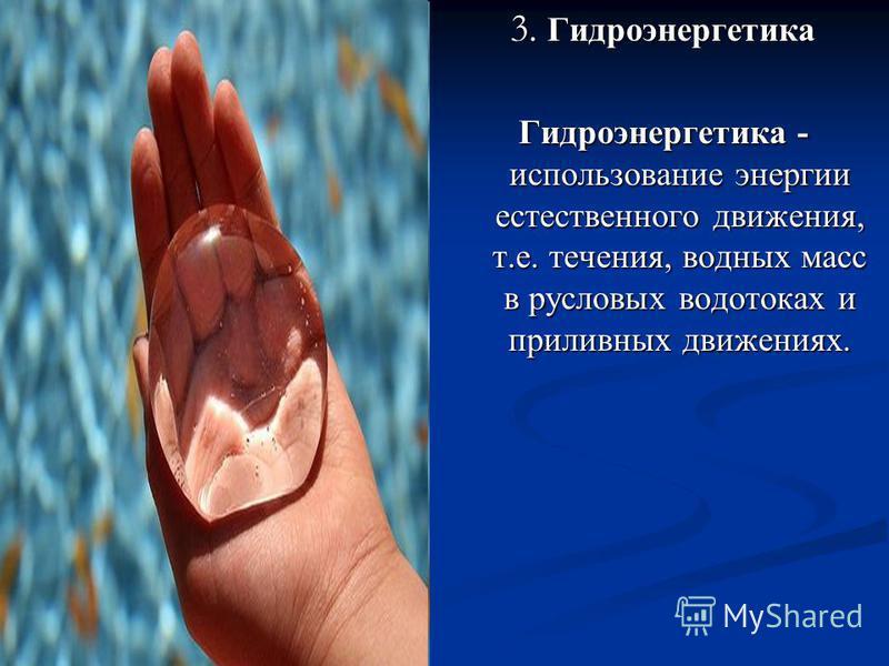 3. Гидроэнергиятика Гидроэнергиятика - использование энергии естественного движения, т.е. течения, водных масс в русловых водотоках и приливных движениях.
