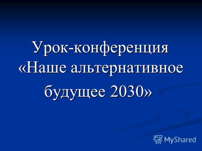 Урок-конференция «Наше альтернативное Урок-конференция «Наше альтернативное будущее 2030» будущее 2030»