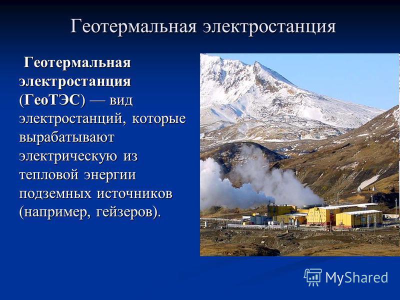 Геотермальная электростанция Геотермальная электростанция (ГеоТЭС) вид электростанций, которые вырабатывают электрическую из тепловой энергии подземных источников (например, гейзеров). Геотермальная электростанция (ГеоТЭС) вид электростанций, которые