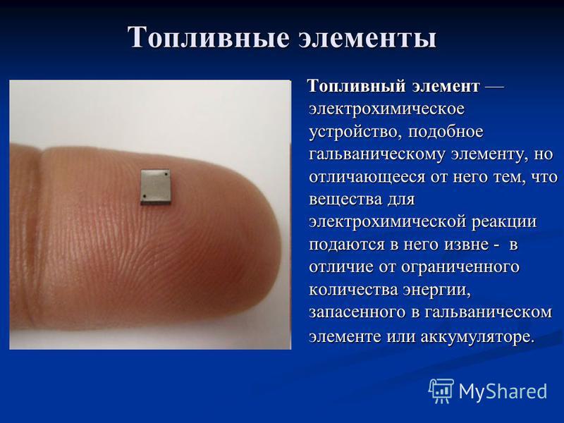Топливные элементы Топливный элемент электрохимическое устройство, подобное гальваническому элементу, но отличающееся от него тем, что вещества для электрохимической реакции подаются в него извне - в отличие от ограниченного количества энергии, запас