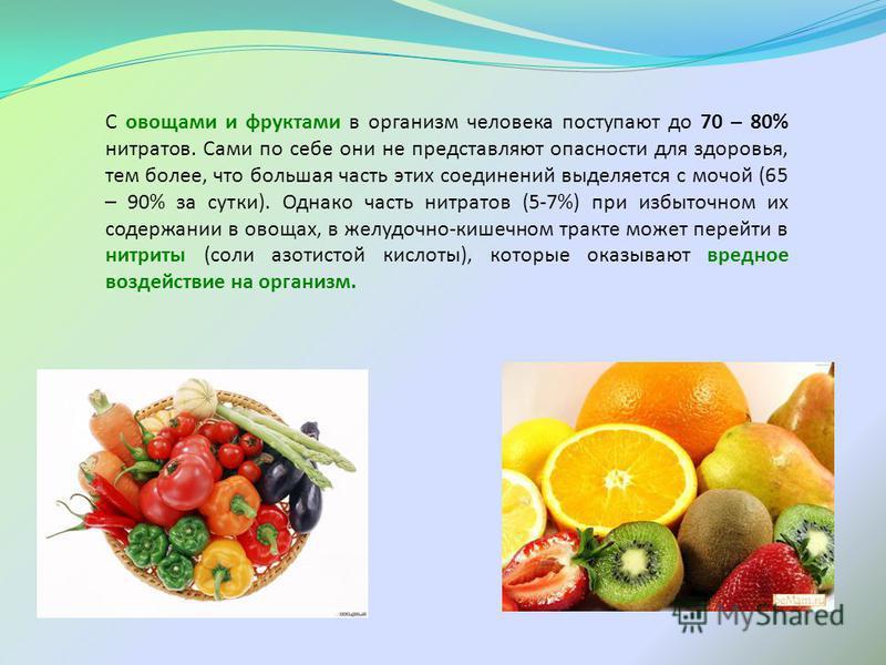 С овощами и фруктами в организм человека поступают до 70 – 80% нитратов. Сами по себе они не представляют опасности для здоровья, тем более, что большая часть этих соединений выделяется с мочой (65 – 90% за сутки). Однако часть нитратов (5-7%) при из