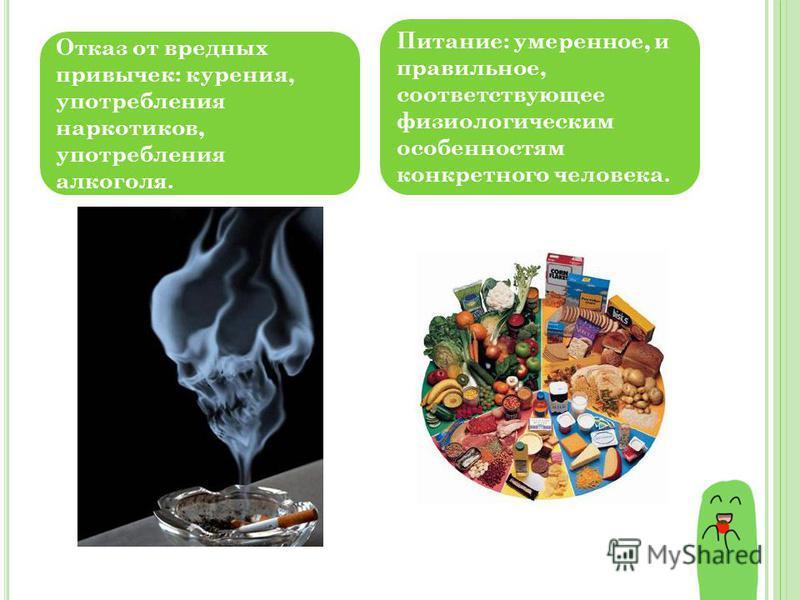 Отказ от вредных привычек: курения, употребления наркотиков, употребления алкоголя. Питание: умеренное, и правильное, соответствующее физиологическим особенностям конкретного человека.
