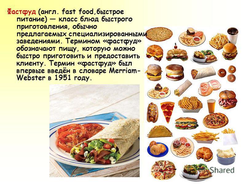 Фастфуд (англ. fast food,быстрое питание) класс блюд быстрого приготовления, обычно предлагаемых специализированными заведениями. Термином «фастфуд» обозначают пищу, которую можно быстро приготовить и предоставить клиенту. Термин «фастфуд» был впервы