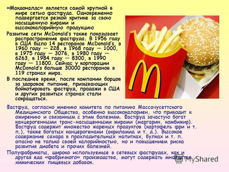 «Макдоналдс» является самой крупной в мире сетью фастфуда. Одновременно подвергается резкой критике за свою насыщенную жирами и высококалорийную продукцию Развитие сети McDonalds также показывает распространение фастфуда. В 1956 году в США было 14 ре
