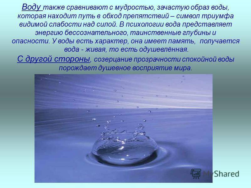 Воду также сравнивают с мудростью, зачастую образ воды, которая находит путь в обход препятствий – символ триумфа видимой слабости над силой. В психологии вода представляет энергию бессознательного, таинственные глубины и опасности. У воды есть харак
