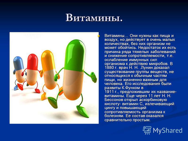 Витамины. Витамины… Они нужны как пища и воздух, но действует в очень малых количествах, без них организм не может обойтись. Недостаток их есть причина ряда тяжелых заболеваний и снижение сопротивляемости, т.е. ослабление иммунных сил организма к дей