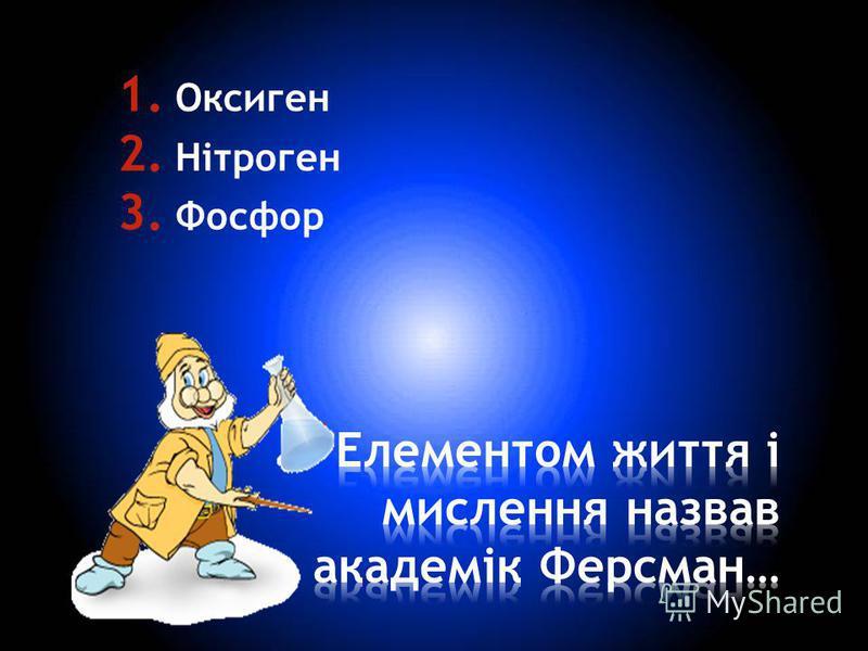 1. Оксиген 2. Нітроген 3. Фосфор