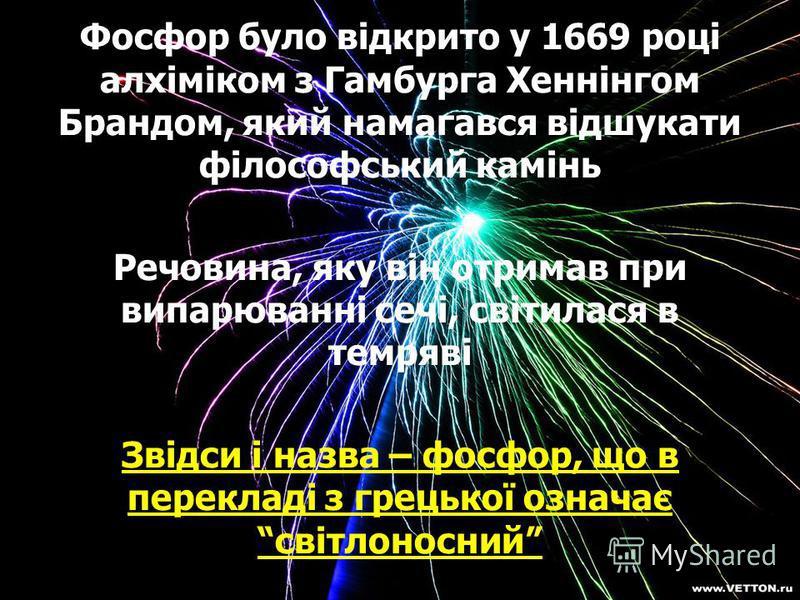 Фосфор було відкрито у 1669 році алхіміком з Гамбурга Хеннінгом Брандом, який намагався відшукати філософський камінь Речовина, яку він отримав при випарюванні сечі, світилася в темряві Звідси і назва – фосфор, що в перекладі з грецької означає світл