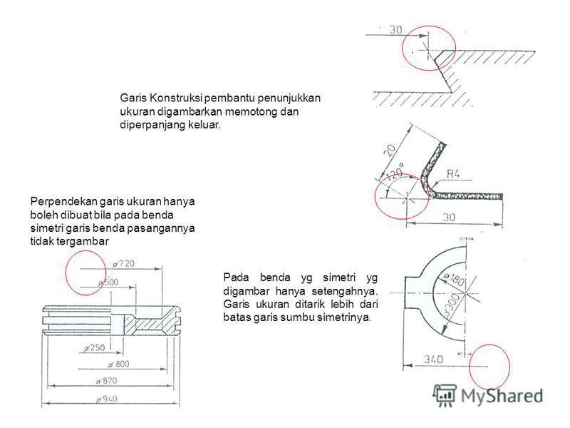 Garis Konstruksi pembantu penunjukkan ukuran digambarkan memotong dan diperpanjang keluar. Pada benda yg simetri yg digambar hanya setengahnya. Garis ukuran ditarik lebih dari batas garis sumbu simetrinya. Perpendekan garis ukuran hanya boleh dibuat