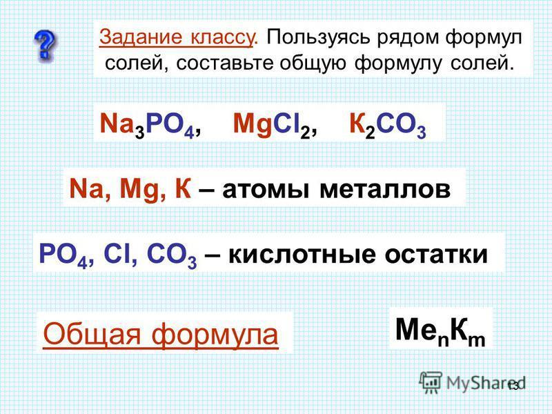12 С о л и (ОК 4) Zn + 2НСl ZnСl 2 + Н 2 Задание классу. Проанализируйте состав ряда формул. Что в них общего? Nа 3 РО 4, МgСl 2, К 2 СО 3 Nа, Мg, К – атомы металлов РО 4, Сl, СО 3 – кислотные остатки