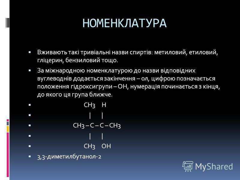 НОМЕНКЛАТУРА Вживають такі тривіальні назви спиртів: метиловий, етиловий, гліцерин, бензиловий тощо. За міжнародною номенклатурою до назви відповідних вуглеводнів додається закінчення – ол, цифрою позначається положення гідроксигрупи – ОН, нумерація