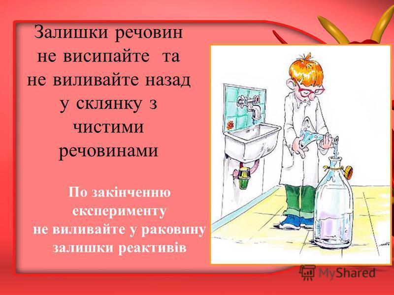 По закінченню експерименту не виливайте у раковину залишки реактивів Залишки речовин не висипайте та не виливайте назад у склянку з чистими речовинами