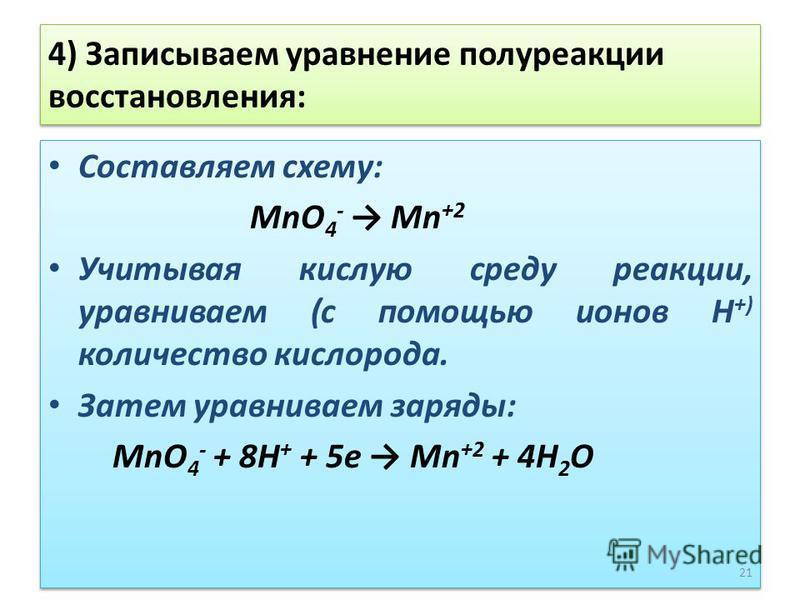 4) Записываем уравнение полуреакции восстановления: Составляем схему: MnO 4 - Mn +2 Учитывая кислую среду реакции, уравниваем (с помощью ионов Н +) количество кислорода. Затем уравниваем заряды: MnO 4 - + 8Н + + 5 е Mn +2 + 4Н 2 О Составляем схему: M