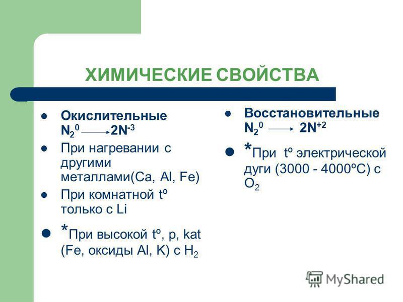 ХИМИЧЕСКИЕ СВОЙСТВА Окислительные N 2 0 2N -3 При нагревании с другими металлами(Ca, Al, Fe) При комнатной tº только с Li * При высокой tº, р, kat (Fe, оксиды Al, K) с H 2 Восстановительные N 2 0 2N +2 * При tº электрической дуги (3000 - 4000ºС) с О