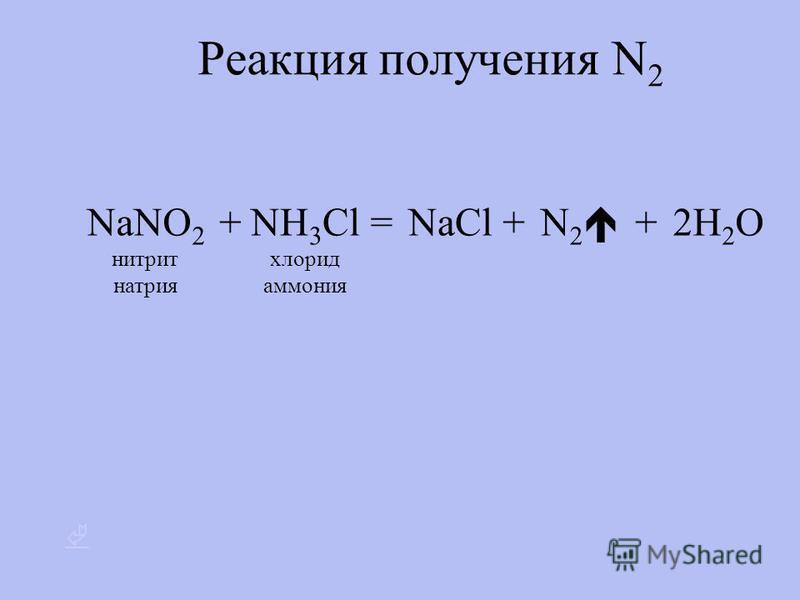 Реакция получения N 2 NaNO 2 нитрит натрия +NH 3 Cl хлорид аммония = NaCl + N 2 2H 2 O +