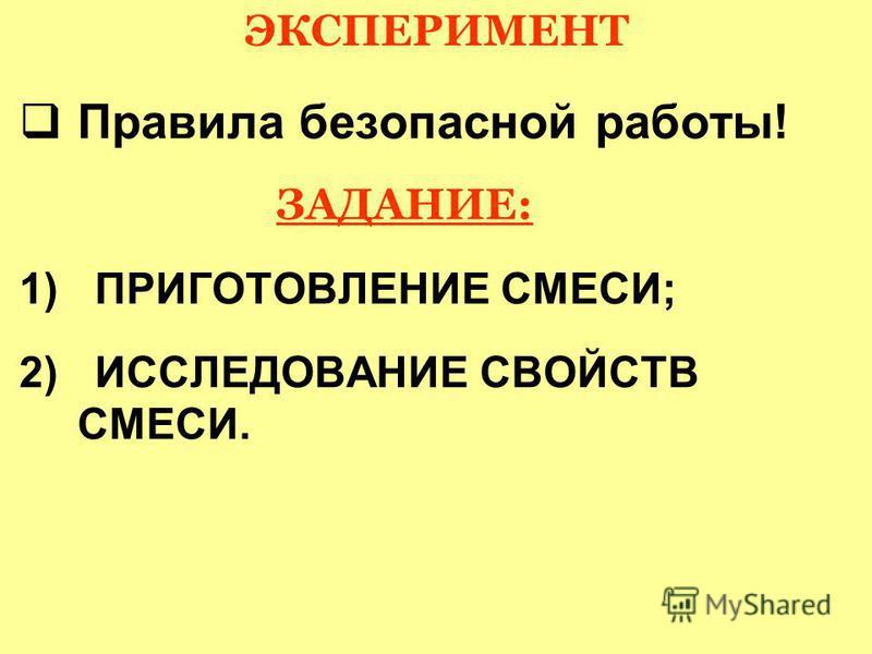 ЭКСПЕРИМЕНТ Правила безопасной работы! ЗАДАНИЕ: 1) ПРИГОТОВЛЕНИЕ СМЕСИ; 2) ИССЛЕДОВАНИЕ СВОЙСТВ СМЕСИ.