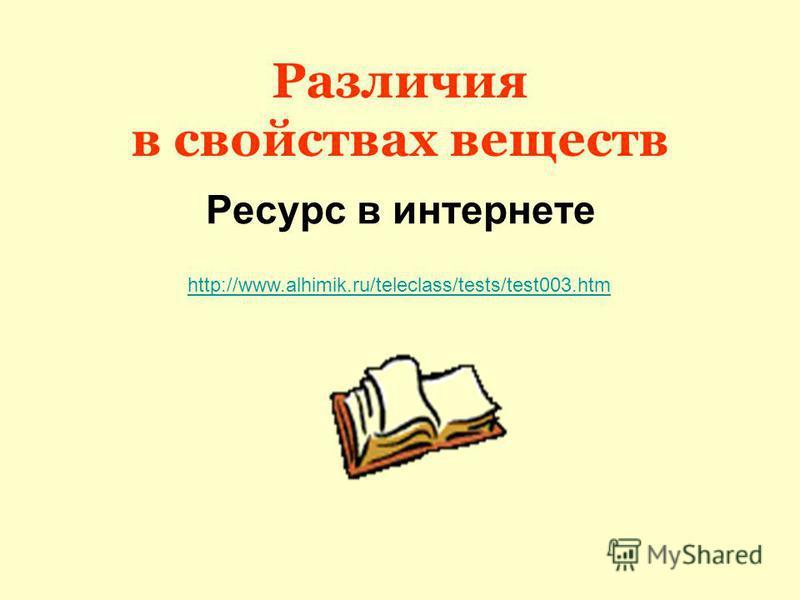 Различия в свойствах веществ Ресурс в интернете http://www.alhimik.ru/teleclass/tests/test003.htm