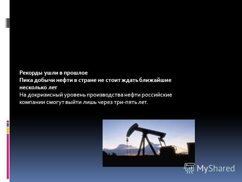 Рекорды ушли в прошлое Пика добычи нефти в стране не стоит ждать ближайшие несколько лет На докризисный уровень производства нефти российские компании смогут выйти лишь через три-пять лет.